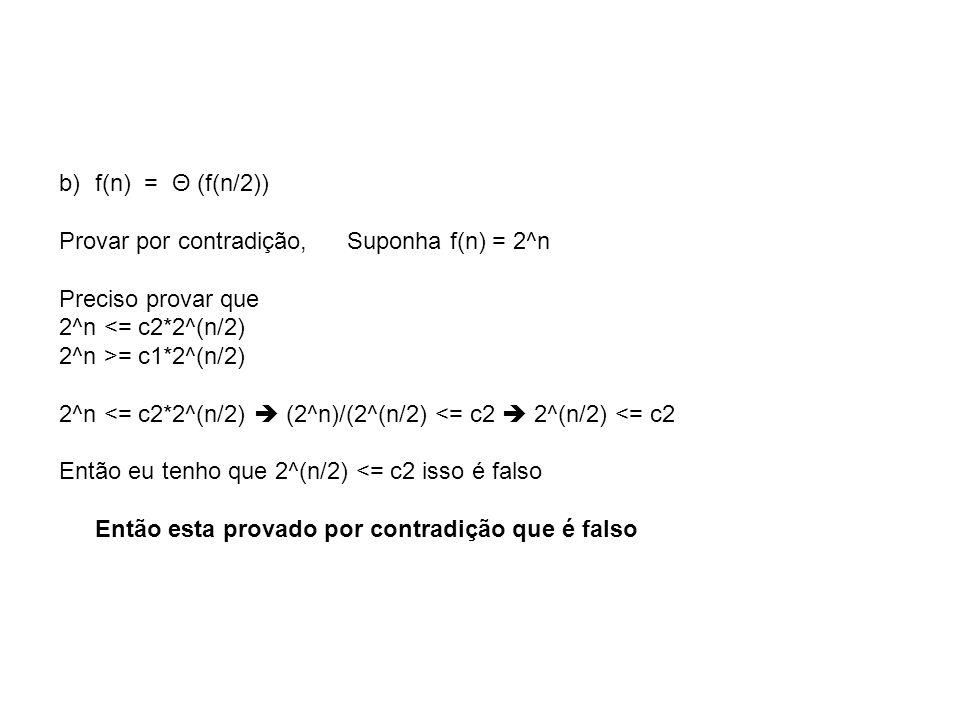 f(n) = Θ (f(n/2)) Provar por contradição, Suponha f(n) = 2^n. Preciso provar que. 2^n <= c2*2^(n/2)