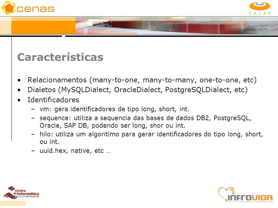 Características Relacionamentos (many-to-one, many-to-many, one-to-one, etc) Dialetos (MySQLDialect, OracleDialect, PostgreSQLDialect, etc)