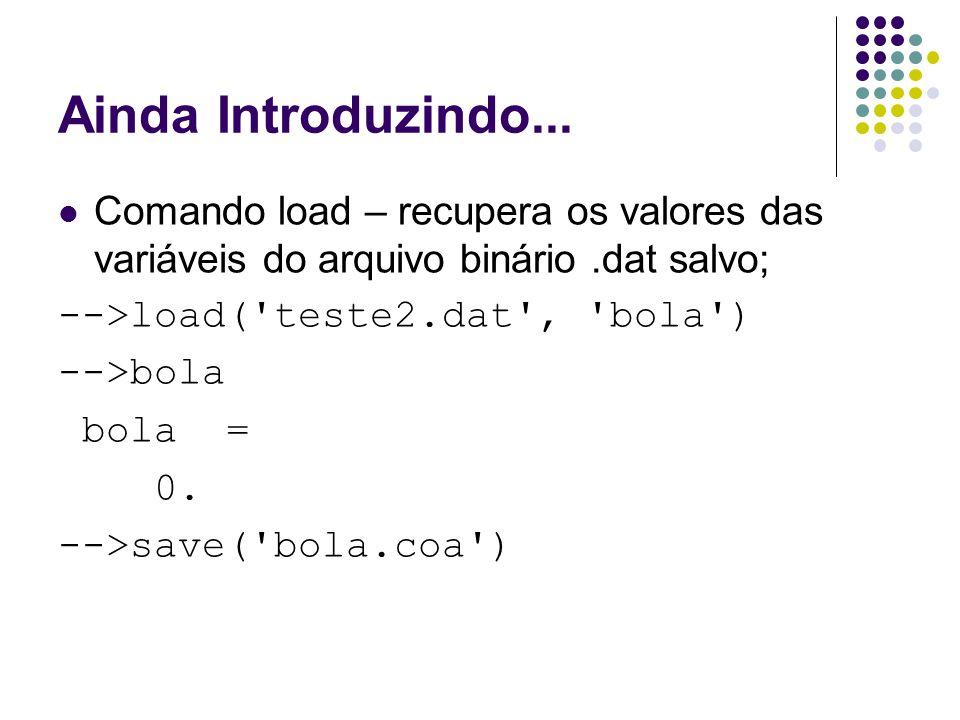 Ainda Introduzindo... Comando load – recupera os valores das variáveis do arquivo binário .dat salvo;