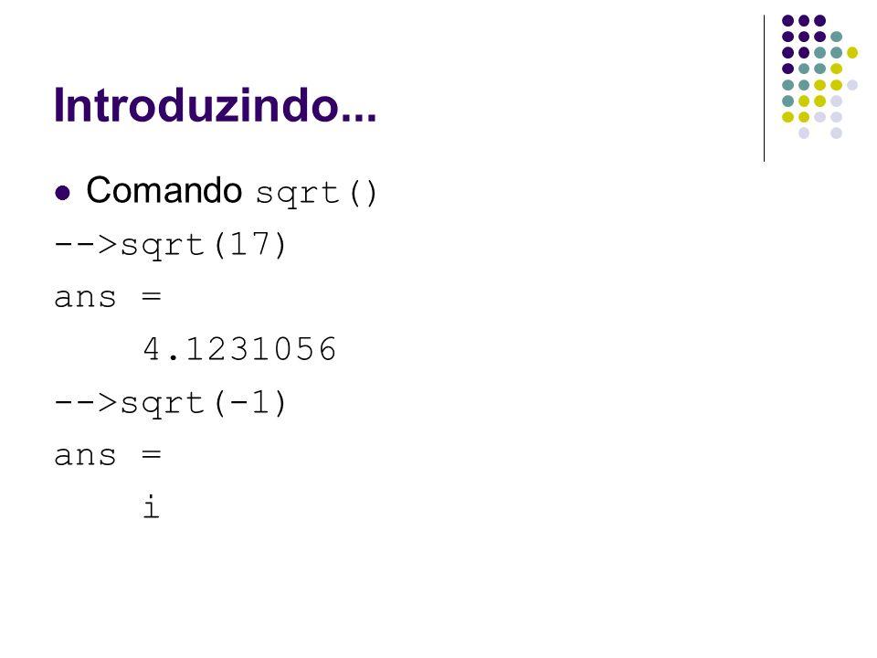 Introduzindo... Comando sqrt() -->sqrt(17) ans = 4.1231056