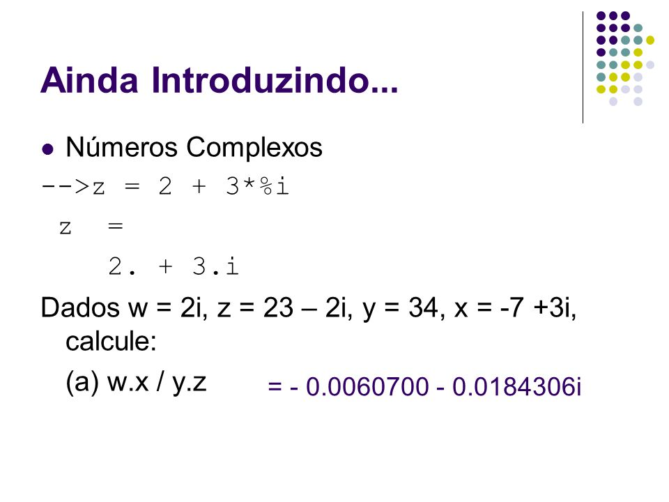 Ainda Introduzindo... Números Complexos -->z = 2 + 3*%i z =