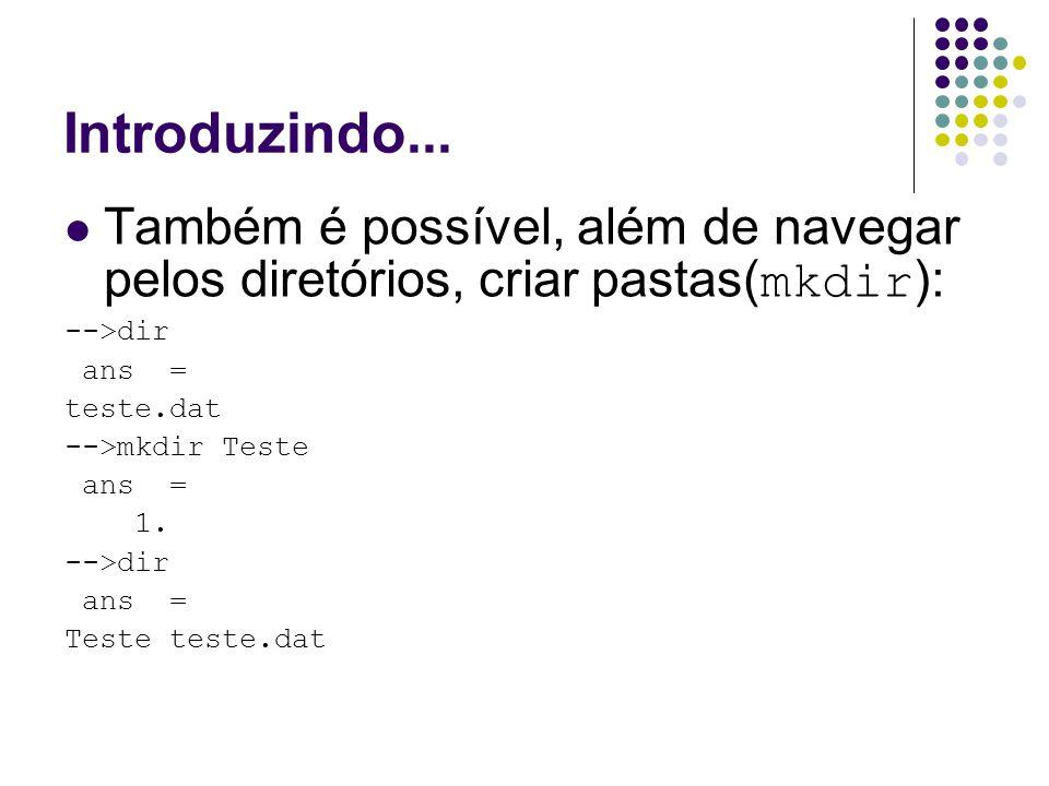 Introduzindo... Também é possível, além de navegar pelos diretórios, criar pastas(mkdir): -->dir. ans =