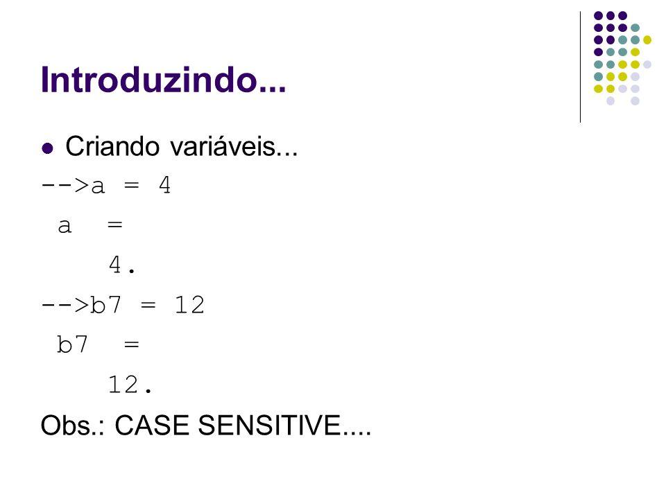 Introduzindo... Criando variáveis... -->a = 4 a = 4. -->b7 = 12