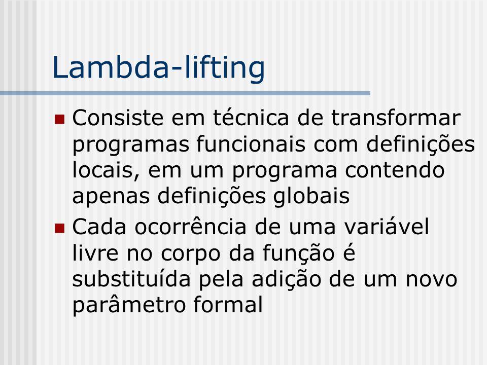Lambda-lifting Consiste em técnica de transformar programas funcionais com definições locais, em um programa contendo apenas definições globais.