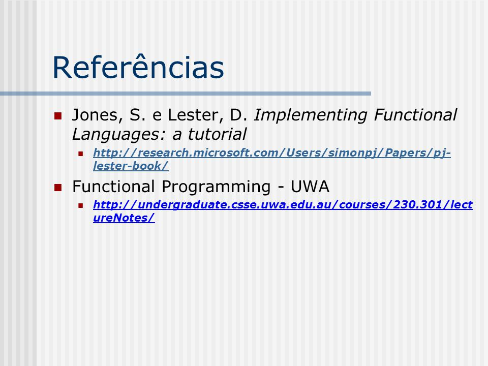 Referências Jones, S. e Lester, D. Implementing Functional Languages: a tutorial. http://research.microsoft.com/Users/simonpj/Papers/pj-lester-book/