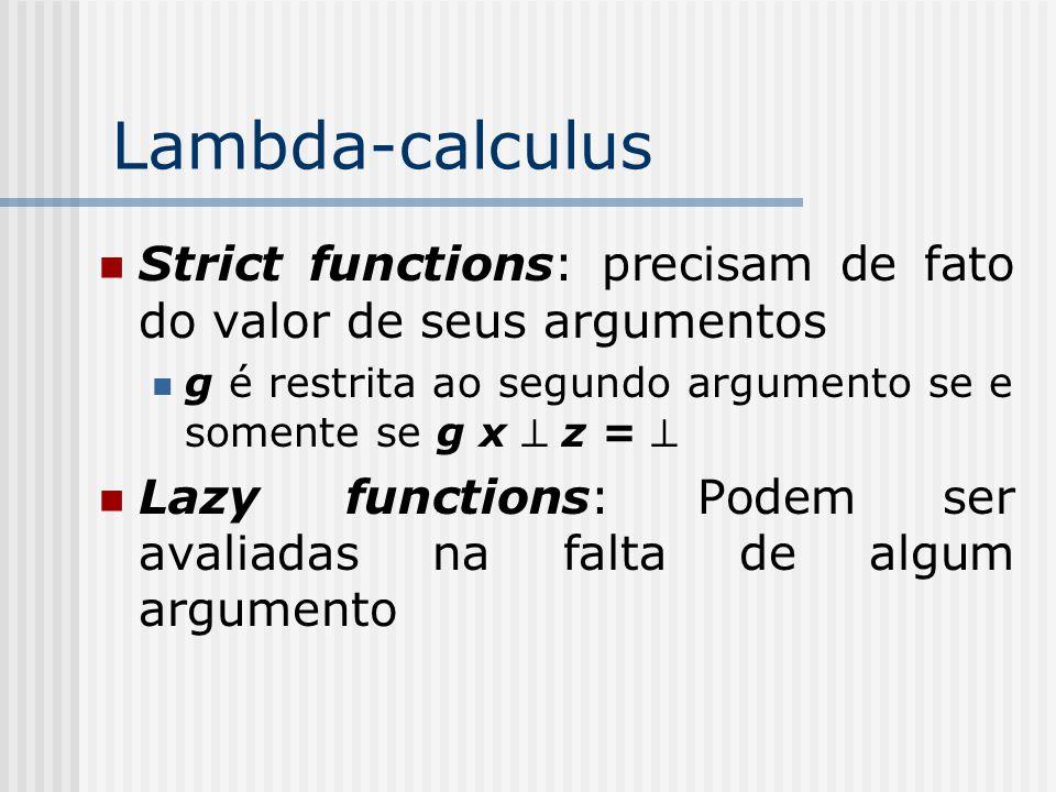 Lambda-calculus Strict functions: precisam de fato do valor de seus argumentos. g é restrita ao segundo argumento se e somente se g x ^ z = ^