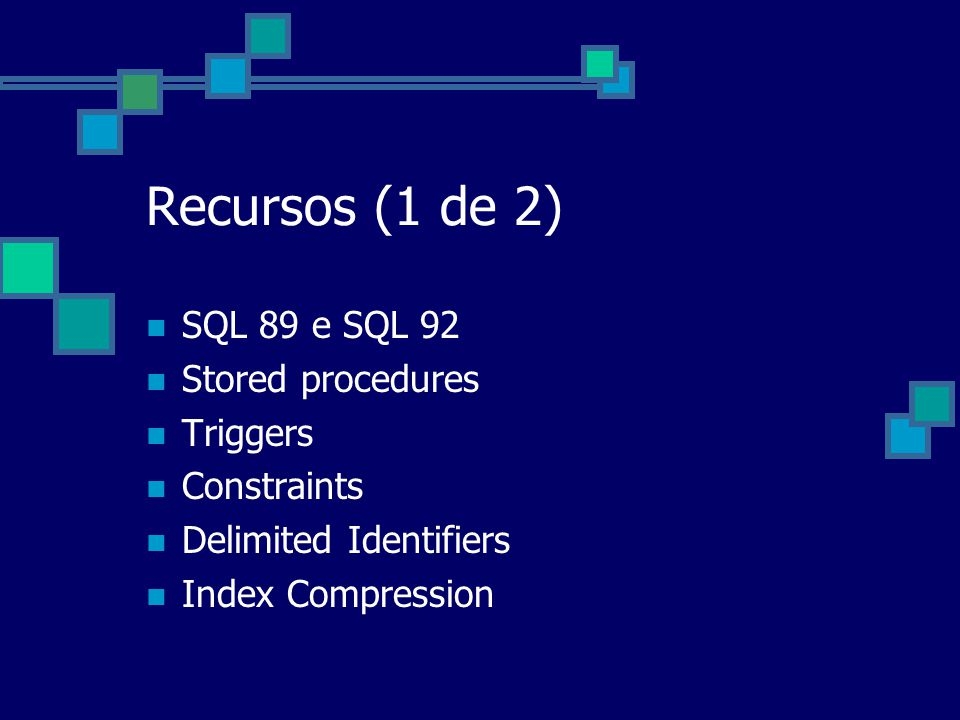 Recursos (1 de 2) SQL 89 e SQL 92 Stored procedures Triggers