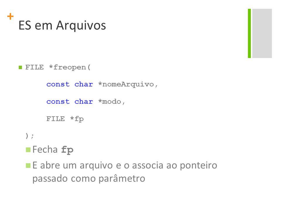 ES em Arquivos FILE *freopen( const char *nomeArquivo, const char *modo, FILE *fp. ); Fecha fp.