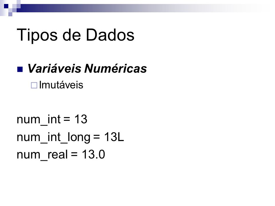 Tipos de Dados Variáveis Numéricas num_int = 13 num_int_long = 13L
