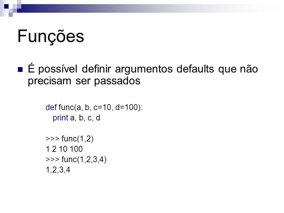 Funções É possível definir argumentos defaults que não precisam ser passados. def func(a, b, c=10, d=100):