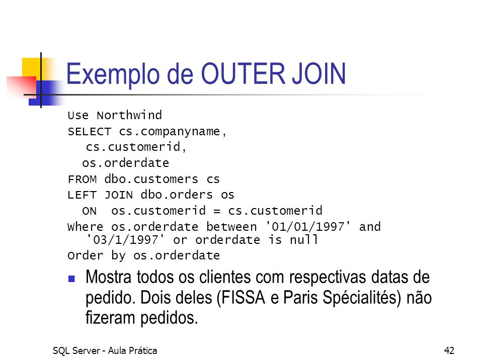 Exemplo de OUTER JOIN Use Northwind. SELECT cs.companyname, cs.customerid, os.orderdate. FROM dbo.customers cs.