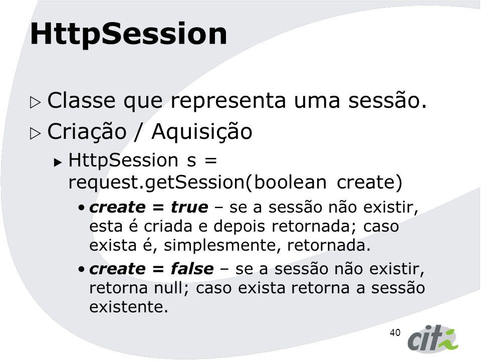 HttpSession Classe que representa uma sessão. Criação / Aquisição