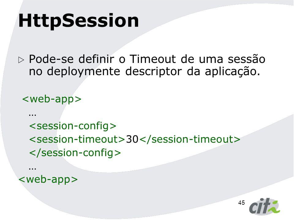 HttpSession Pode-se definir o Timeout de uma sessão no deploymente descriptor da aplicação. <web-app>