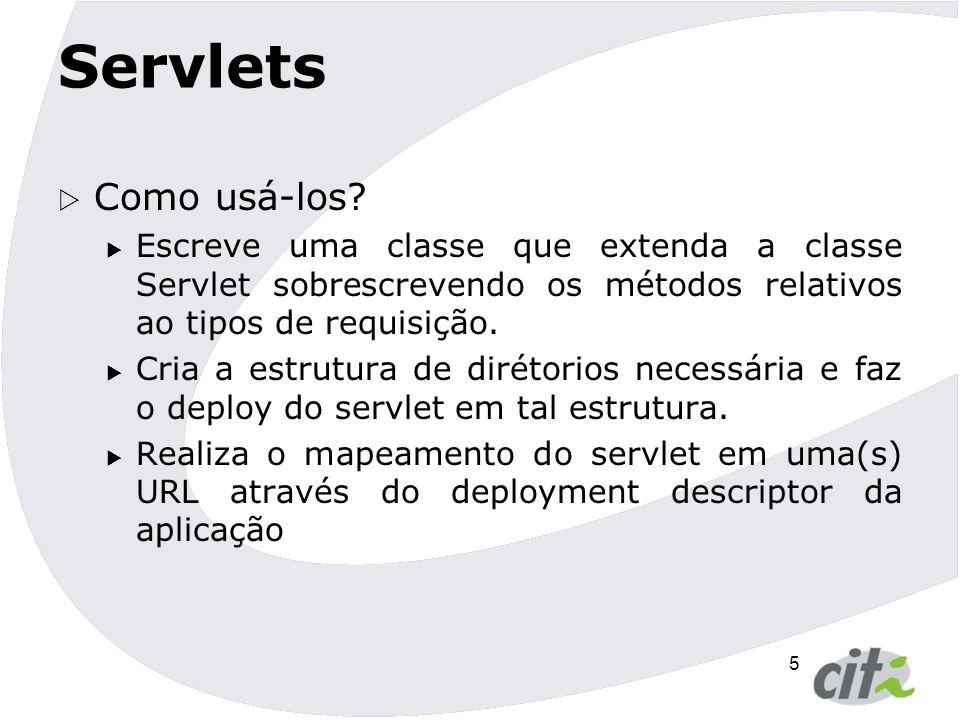 Servlets Como usá-los Escreve uma classe que extenda a classe Servlet sobrescrevendo os métodos relativos ao tipos de requisição.