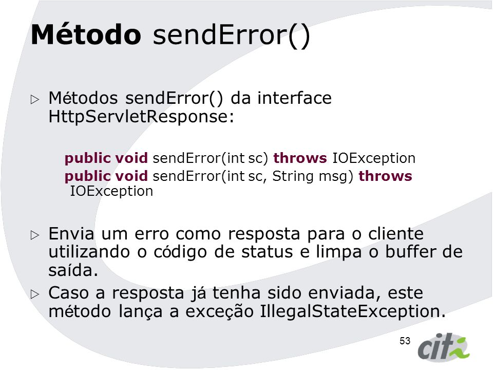 Método sendError() Métodos sendError() da interface HttpServletResponse: public void sendError(int sc) throws IOException.
