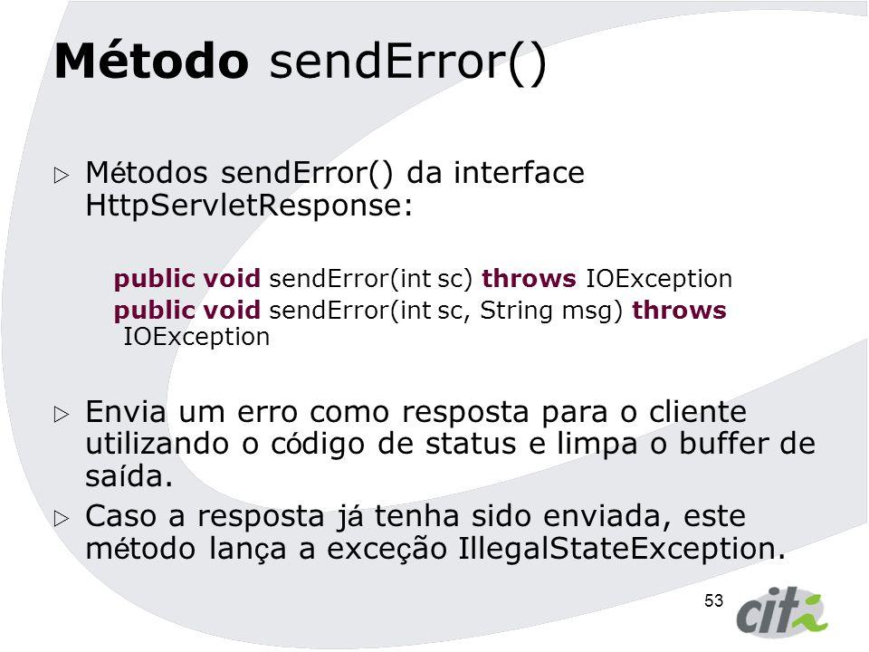 Método sendError() Métodos sendError() da interface HttpServletResponse: public void sendError(int sc) throws IOException.