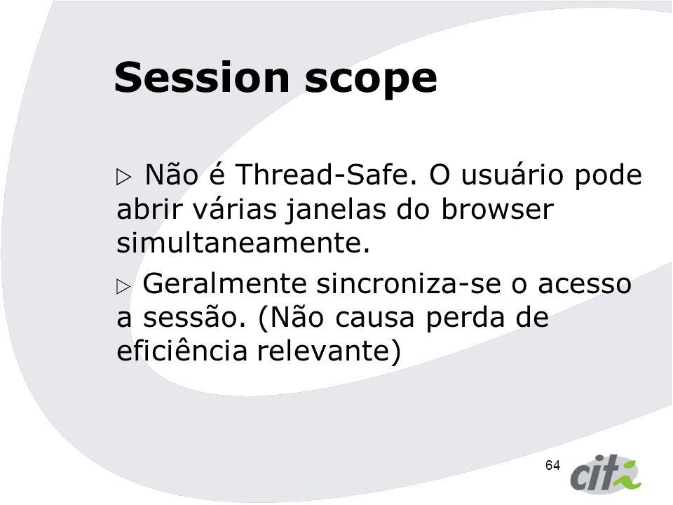 Session scope Não é Thread-Safe. O usuário pode abrir várias janelas do browser simultaneamente.