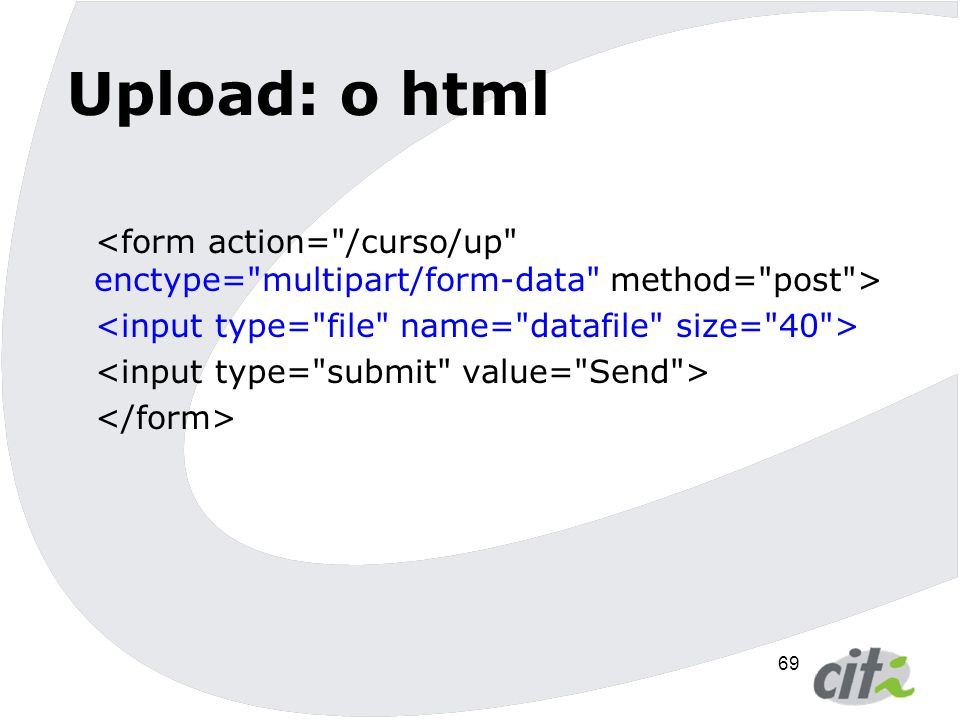 Upload: o html <form action= /curso/up enctype= multipart/form-data method= post > <input type= file name= datafile size= 40 >
