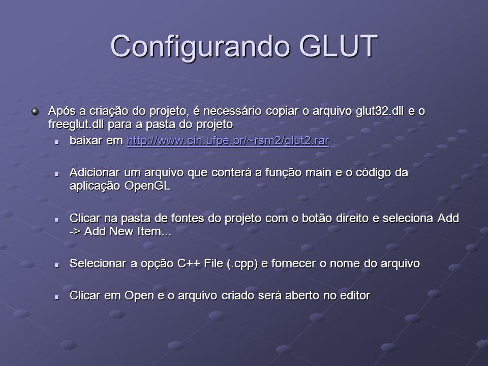 Configurando GLUT Após a criação do projeto, é necessário copiar o arquivo glut32.dll e o freeglut.dll para a pasta do projeto.