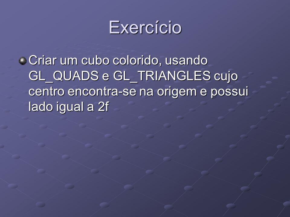 Exercício Criar um cubo colorido, usando GL_QUADS e GL_TRIANGLES cujo centro encontra-se na origem e possui lado igual a 2f.