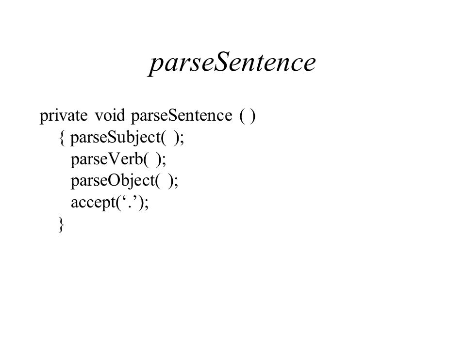 parseSentence private void parseSentence ( ) { parseSubject( ); parseVerb( ); parseObject( ); accept('.'); }