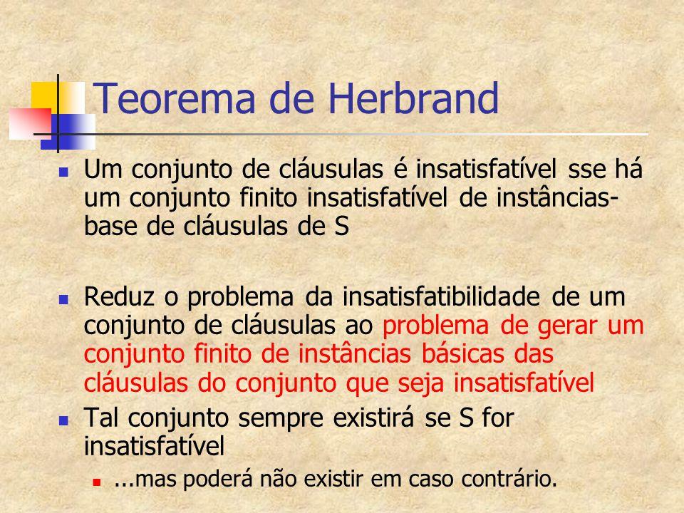 Teorema de Herbrand Um conjunto de cláusulas é insatisfatível sse há um conjunto finito insatisfatível de instâncias-base de cláusulas de S.