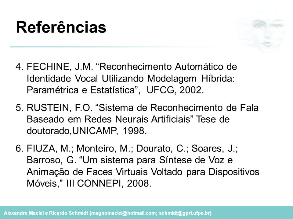 Referências FECHINE, J.M. Reconhecimento Automático de Identidade Vocal Utilizando Modelagem Híbrida: Paramétrica e Estatística , UFCG, 2002.