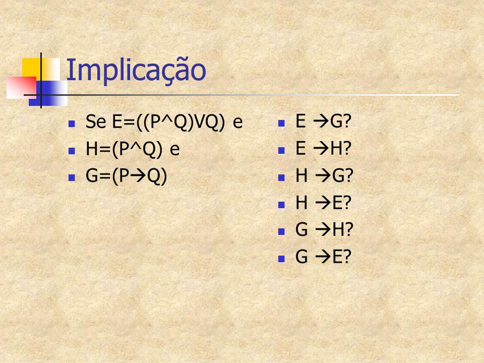 Implicação Se E=((P^Q)VQ) e H=(P^Q) e G=(PQ) E G E H H G H E