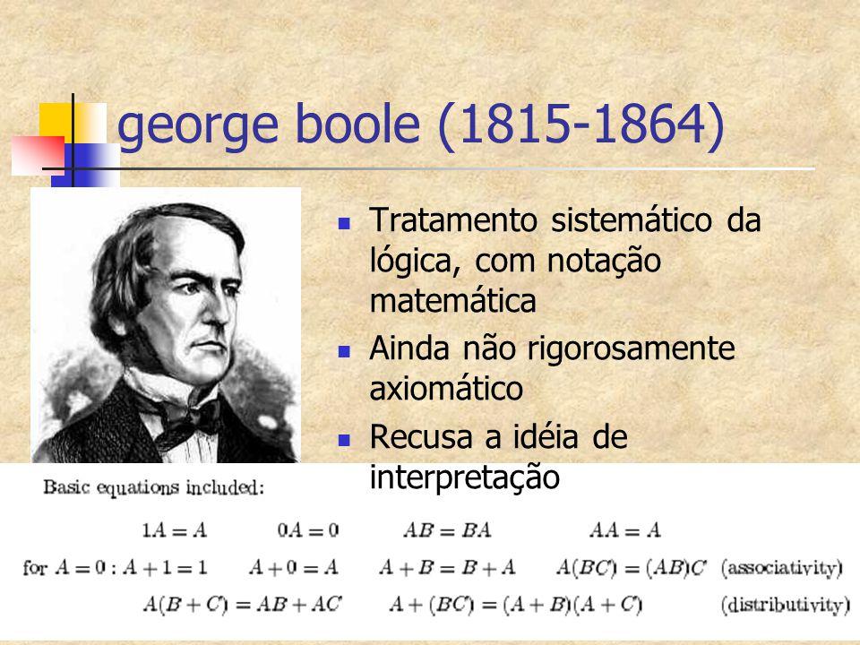 george boole (1815-1864) Tratamento sistemático da lógica, com notação matemática. Ainda não rigorosamente axiomático.