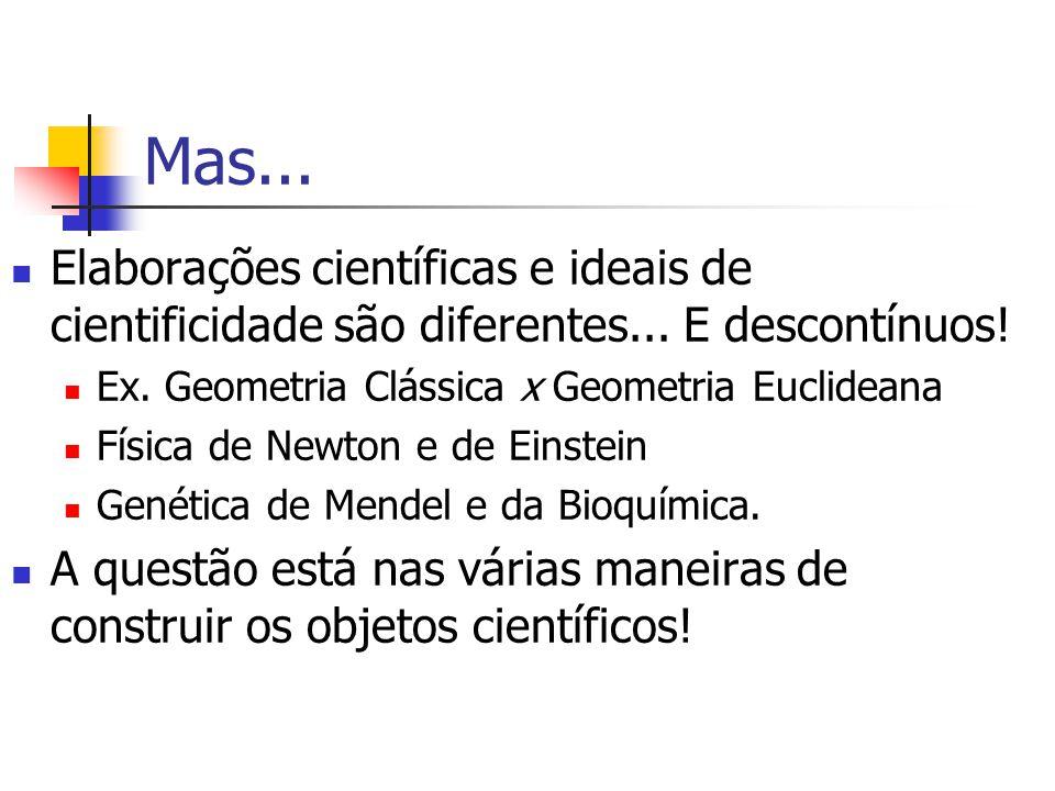 Mas... Elaborações científicas e ideais de cientificidade são diferentes... E descontínuos! Ex. Geometria Clássica x Geometria Euclideana.