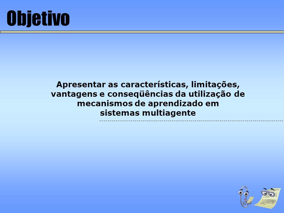 Objetivo Apresentar as características, limitações, vantagens e conseqüências da utilização de mecanismos de aprendizado em.