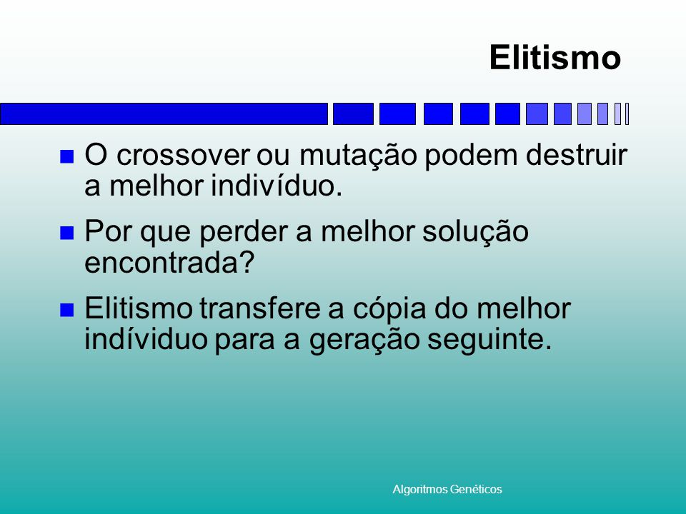 Elitismo O crossover ou mutação podem destruir a melhor indivíduo.