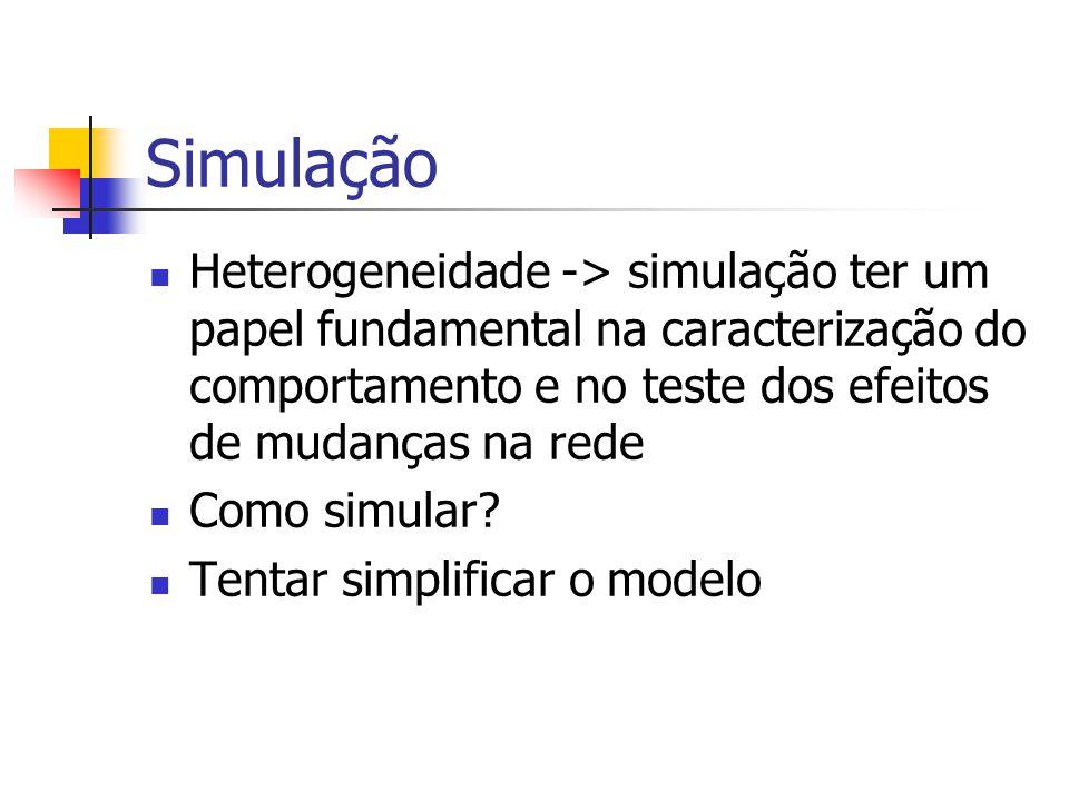Simulação Heterogeneidade -> simulação ter um papel fundamental na caracterização do comportamento e no teste dos efeitos de mudanças na rede.