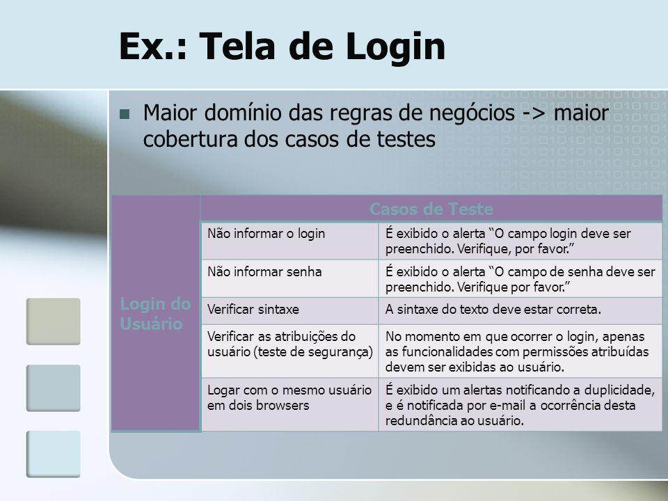 Ex.: Tela de Login Maior domínio das regras de negócios -> maior cobertura dos casos de testes. Login do Usuário.