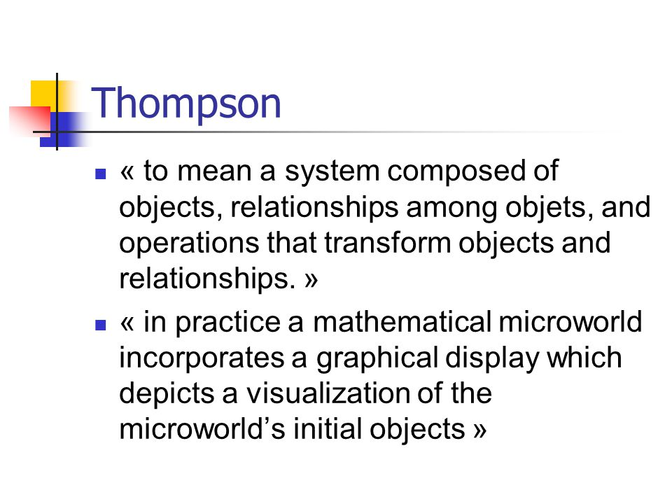 Thompson « to mean a system composed of objects, relationships among objets, and operations that transform objects and relationships. »