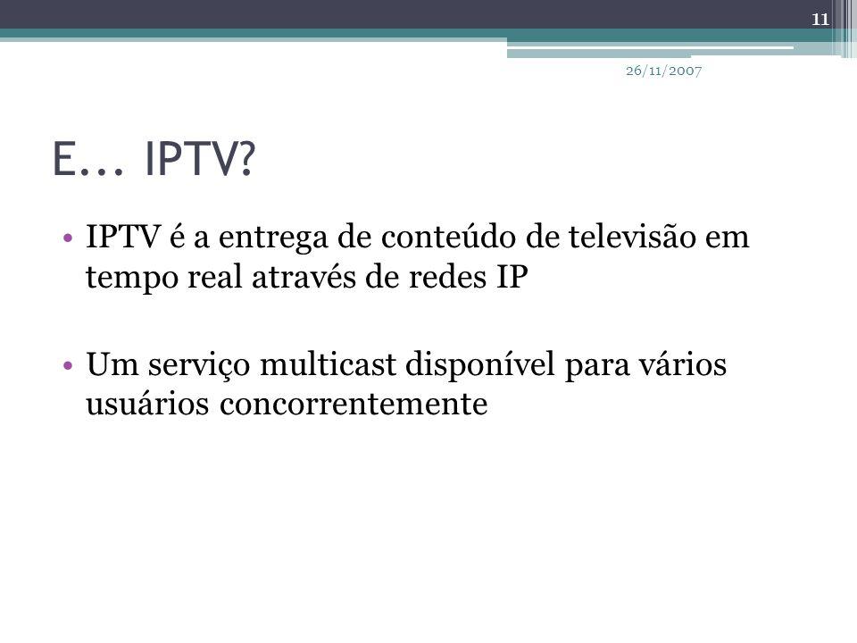26/11/2007 E... IPTV IPTV é a entrega de conteúdo de televisão em tempo real através de redes IP.