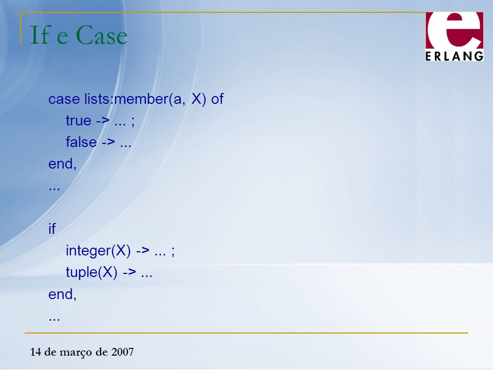 If e Case case lists:member(a, X) of true -> ... ; false -> ...