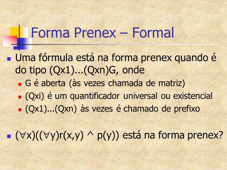 Forma Prenex – Formal Uma fórmula está na forma prenex quando é do tipo (Qx1)...(Qxn)G, onde. G é aberta (às vezes chamada de matriz)