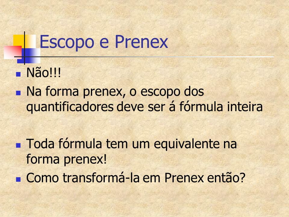 Escopo e Prenex Não!!! Na forma prenex, o escopo dos quantificadores deve ser á fórmula inteira. Toda fórmula tem um equivalente na forma prenex!