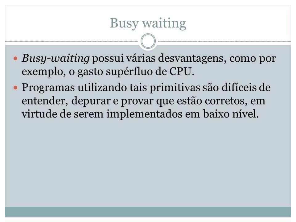 Busy waiting Busy-waiting possui várias desvantagens, como por exemplo, o gasto supérfluo de CPU.