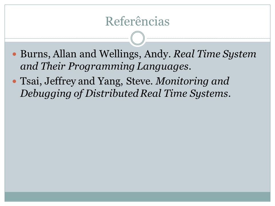 Referências Burns, Allan and Wellings, Andy. Real Time System and Their Programming Languages.