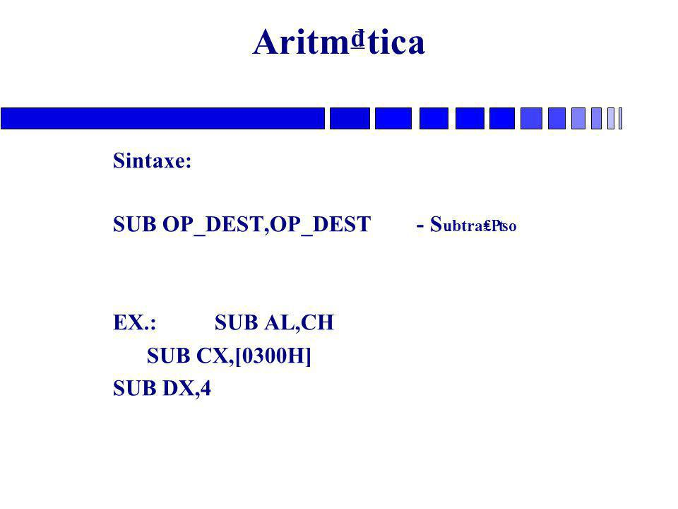 Aritm₫tica Sintaxe: SUB OP_DEST,OP_DEST - Subtra₤₧o EX.: SUB AL,CH