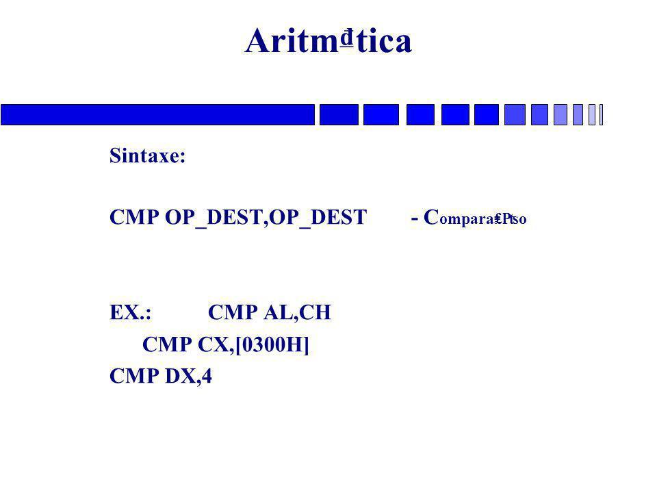 Aritm₫tica Sintaxe: CMP OP_DEST,OP_DEST - Compara₤₧o EX.: CMP AL,CH
