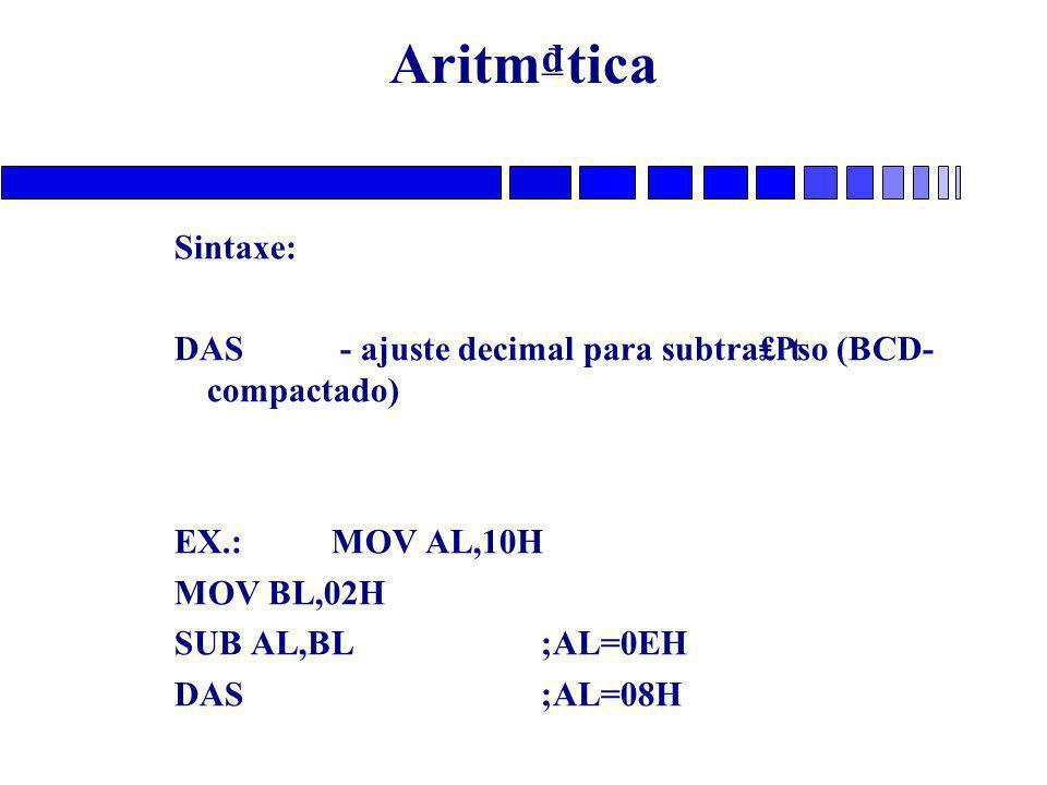 Aritm₫tica Sintaxe: DAS - ajuste decimal para subtra₤₧o (BCD- compactado) EX.: MOV AL,10H. MOV BL,02H.