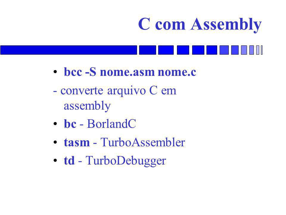 C com Assembly bcc -S nome.asm nome.c - converte arquivo C em assembly