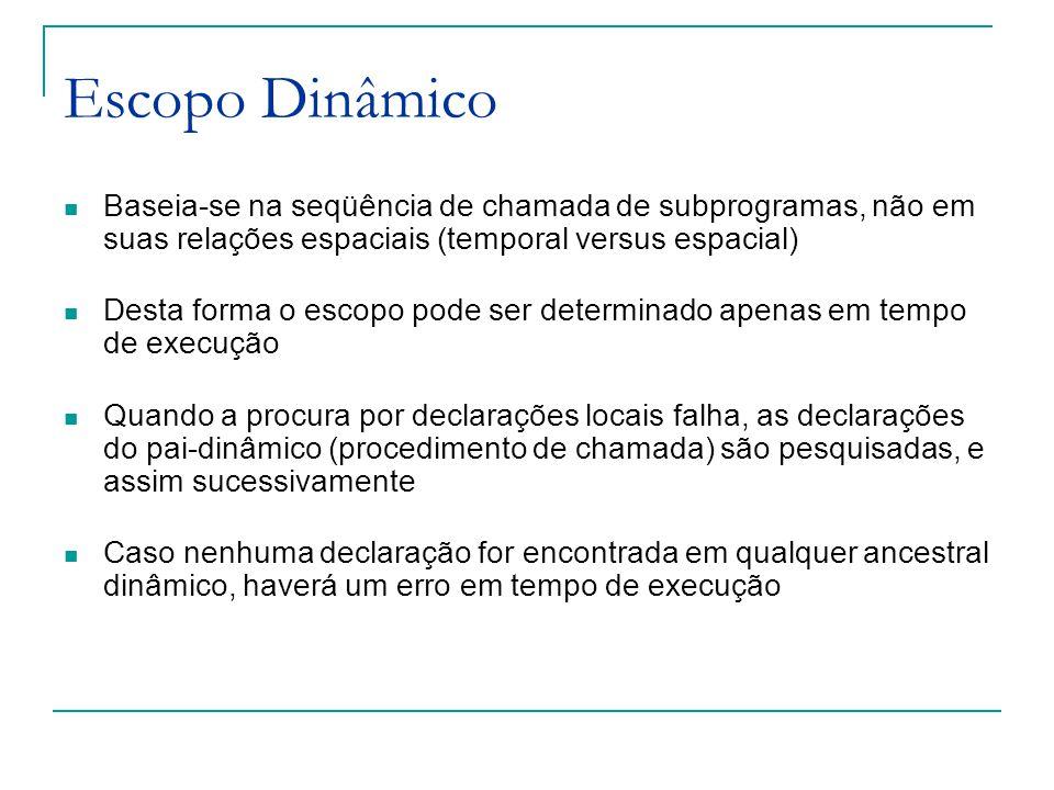 Escopo Dinâmico Baseia-se na seqüência de chamada de subprogramas, não em suas relações espaciais (temporal versus espacial)