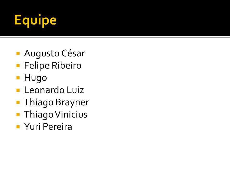 Equipe Augusto César Felipe Ribeiro Hugo Leonardo Luiz Thiago Brayner