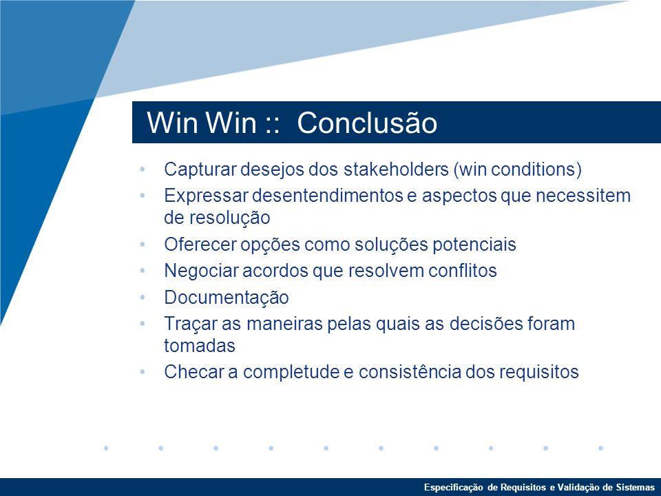 Win Win :: Conclusão Capturar desejos dos stakeholders (win conditions) Expressar desentendimentos e aspectos que necessitem de resolução.