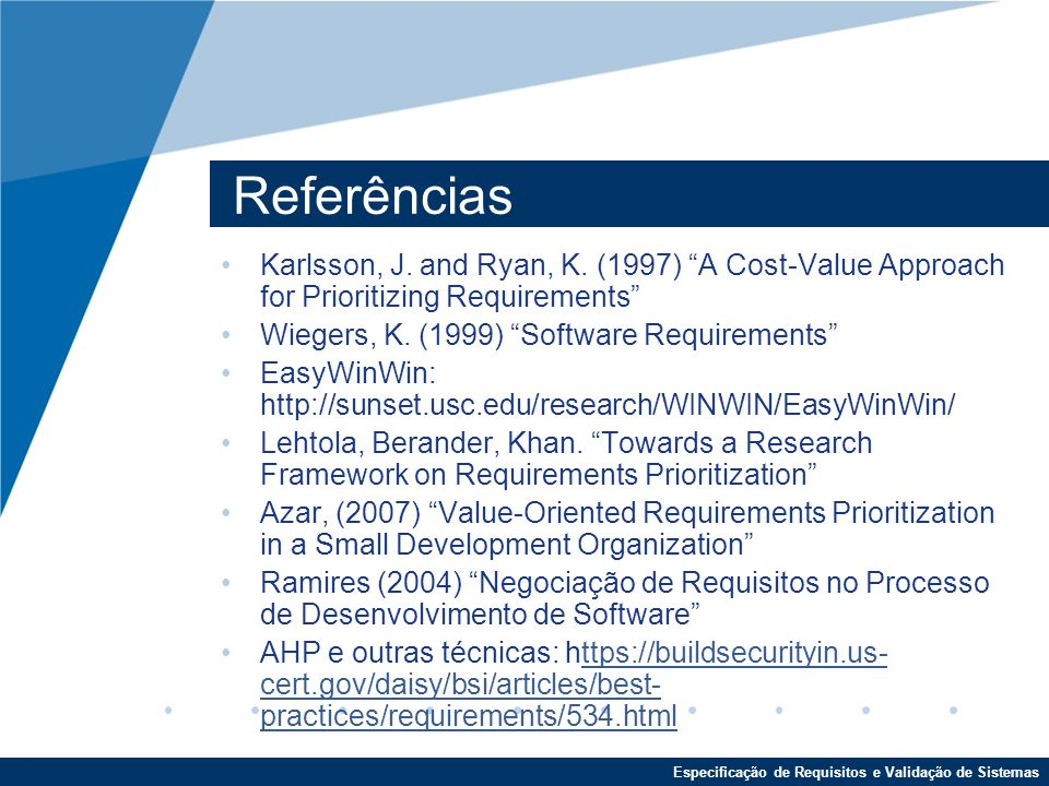 Referências Karlsson, J. and Ryan, K. (1997) A Cost-Value Approach for Prioritizing Requirements Wiegers, K. (1999) Software Requirements
