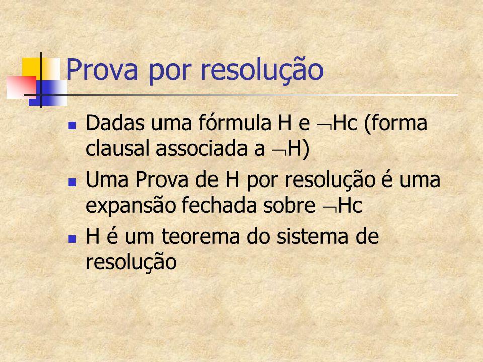 Prova por resolução Dadas uma fórmula H e Hc (forma clausal associada a H) Uma Prova de H por resolução é uma expansão fechada sobre Hc.